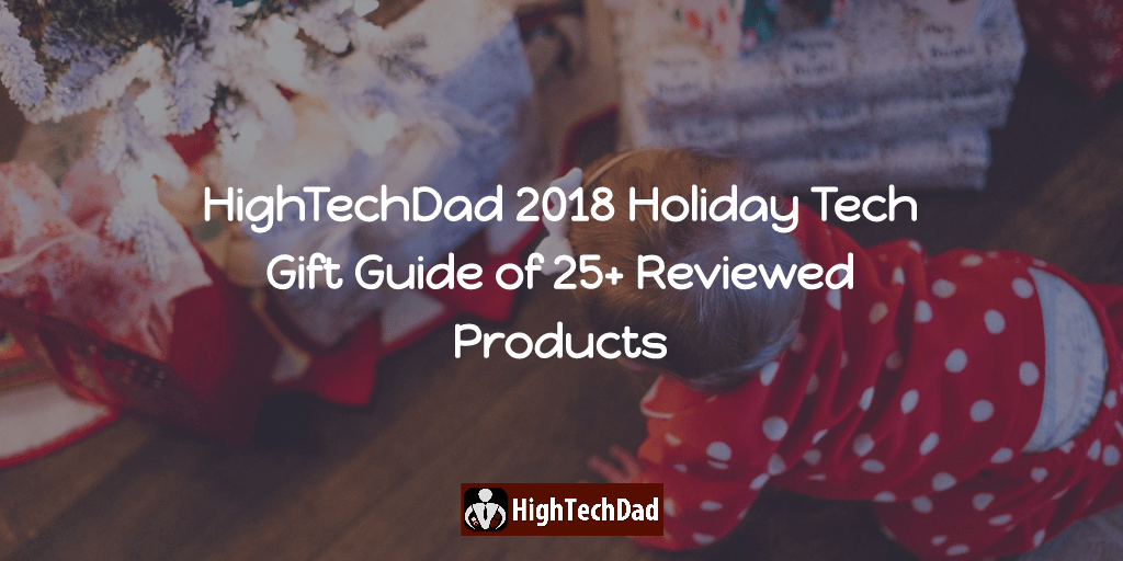 The HighTechDad 2018 Holiday Tech Gift Guide of 25+ Reviewed Products